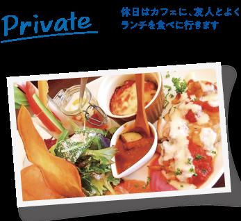 Private 休日はカフェに、友人とよくランチを食べに行きます