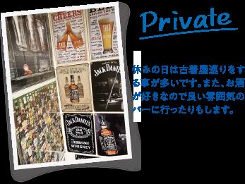 Private 休みの日は古着屋巡りをする事が多いです。また、お酒が好きなので良い雰囲気のバーに行ったりもします。